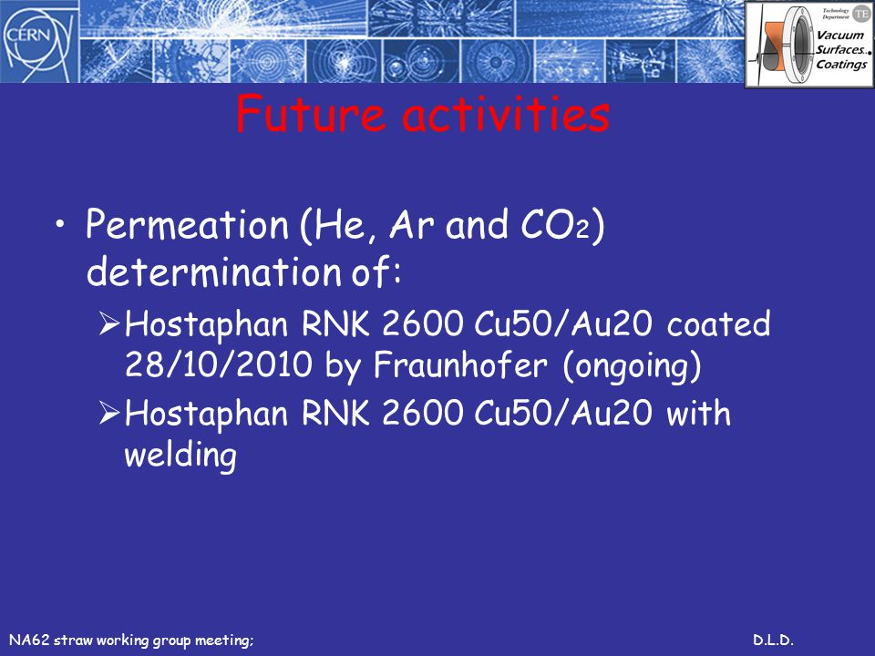 Future activities Permeation (He, Ar and CO 2 ) determination of: Hostaphan RNK 2600 Cu50/Au20 coated 28/10/2010 by Fraunhofer (ongoing) Hostaphan RNK