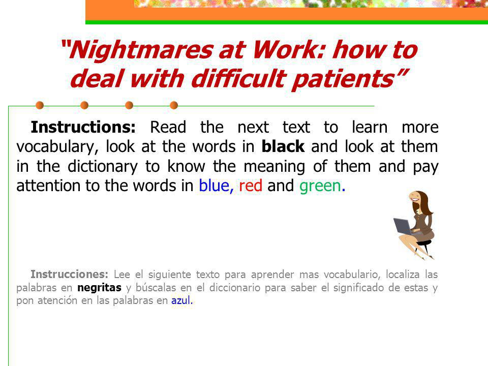 Nightmares at Work: how to deal with difficult patients Instructions: Read the next text to learn more vocabulary, look at the words in black and look at them in the dictionary to know the meaning of them and pay attention to the words in blue, red and green.
