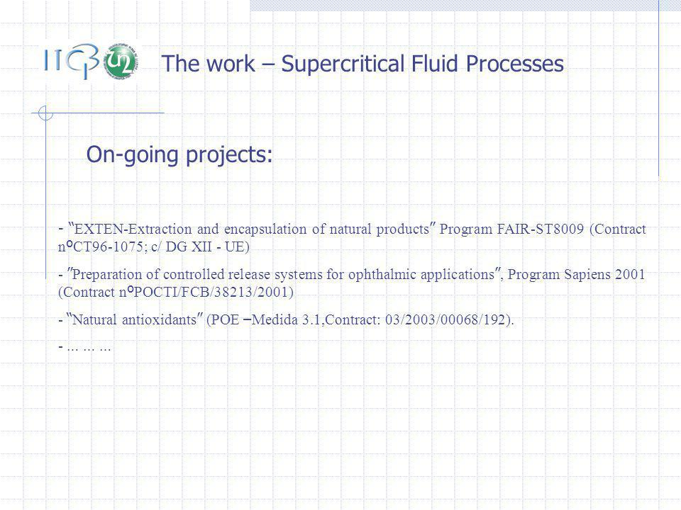 The work – Supercritical Fluid Processes On-going projects: - EXTEN-Extraction and encapsulation of natural products Program FAIR-ST8009 (Contract n º CT96-1075; c/ DG XII - UE) - Preparation of controlled release systems for ophthalmic applications, Program Sapiens 2001 (Contract n º POCTI/FCB/38213/2001) - Natural antioxidants (POE – Medida 3.1,Contract: 03/2003/00068/192).