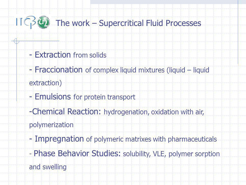 The work – Supercritical Fluid Processes - Extraction from solids - Fraccionation of complex liquid mixtures (liquid – liquid extraction) - Emulsions for protein transport -Chemical Reaction: hydrogenation, oxidation with air, polymerization - Impregnation of polymeric matrixes with pharmaceuticals - Phase Behavior Studies: solubility, VLE, polymer sorption and swelling