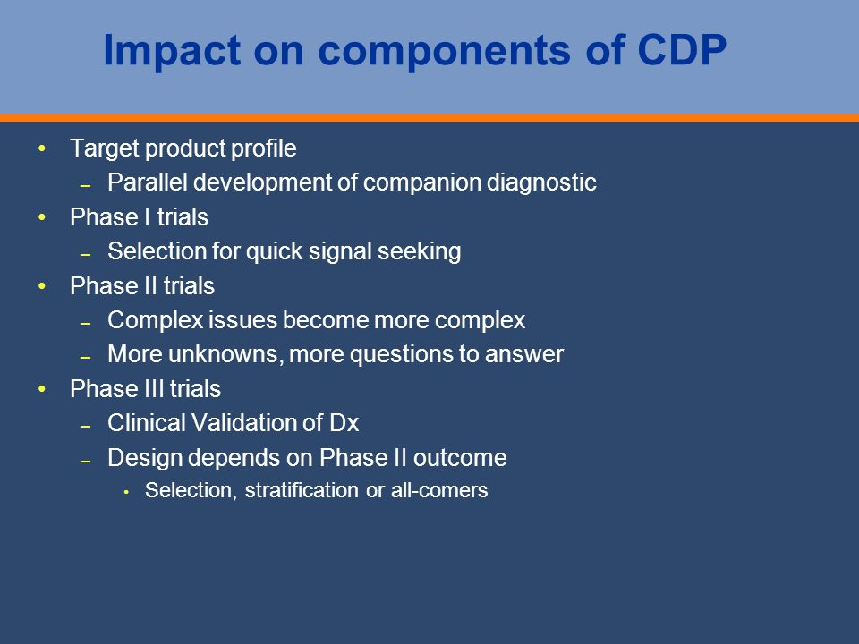 Impact on components of CDP Target product profile – – Parallel development of companion diagnostic Phase I trials – – Selection for quick signal seeking Phase II trials – – Complex issues become more complex – – More unknowns, more questions to answer Phase III trials – – Clinical Validation of Dx – – Design depends on Phase II outcome Selection, stratification or all-comers