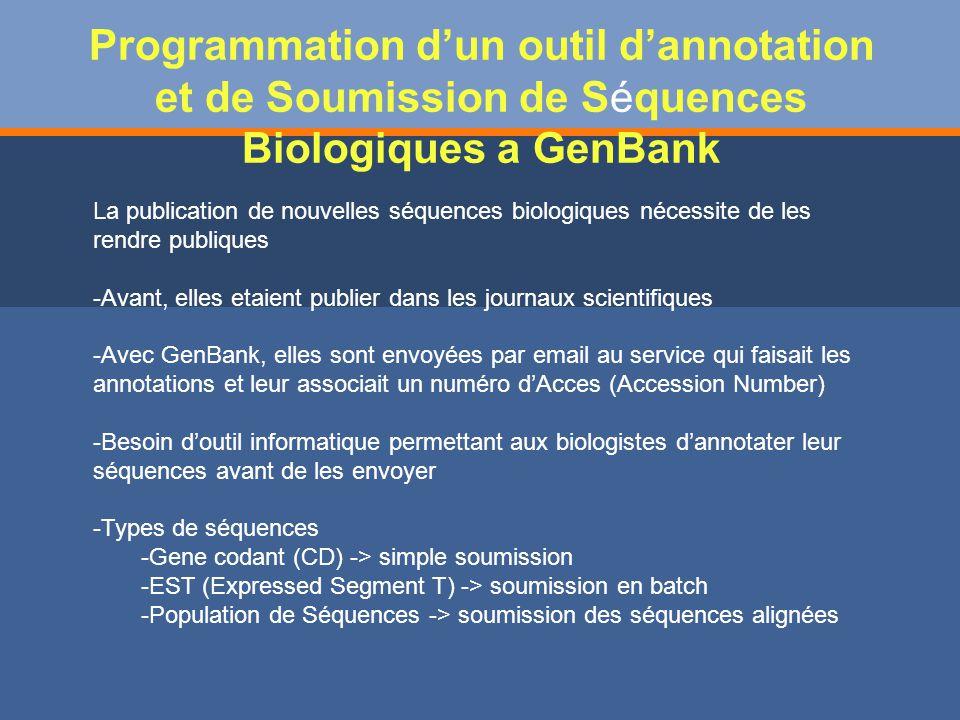 Programmation dun outil dannotation et de Soumission de Séquences Biologiques a GenBank La publication de nouvelles séquences biologiques nécessite de les rendre publiques -Avant, elles etaient publier dans les journaux scientifiques -Avec GenBank, elles sont envoyées par email au service qui faisait les annotations et leur associait un numéro dAcces (Accession Number) -Besoin doutil informatique permettant aux biologistes dannotater leur séquences avant de les envoyer -Types de séquences -Gene codant (CD) -> simple soumission -EST (Expressed Segment T) -> soumission en batch -Population de Séquences -> soumission des séquences alignées