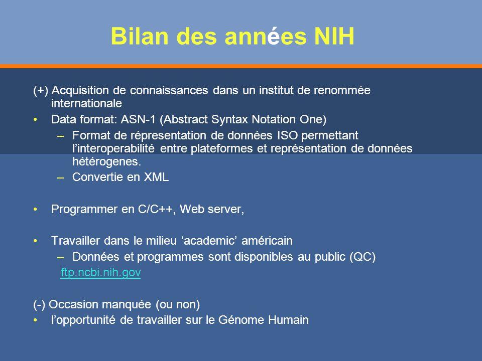 Bilan des années NIH (+) Acquisition de connaissances dans un institut de renommée internationale Data format: ASN-1 (Abstract Syntax Notation One) – –Format de répresentation de données ISO permettant linteroperabilité entre plateformes et représentation de données hétérogenes.