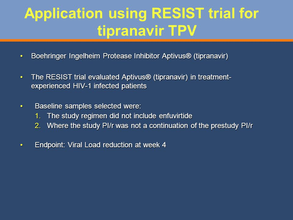 Application using RESIST trial for tipranavir TPV Boehringer Ingelheim Protease Inhibitor Aptivus® (tipranavir)Boehringer Ingelheim Protease Inhibitor Aptivus® (tipranavir) The RESIST trial evaluated Aptivus® (tipranavir) in treatment- experienced HIV-1 infected patientsThe RESIST trial evaluated Aptivus® (tipranavir) in treatment- experienced HIV-1 infected patients Baseline samples selected were:Baseline samples selected were: 1.The study regimen did not include enfuvirtide 2.Where the study PI/r was not a continuation of the prestudy PI/r Endpoint: Viral Load reduction at week 4Endpoint: Viral Load reduction at week 4