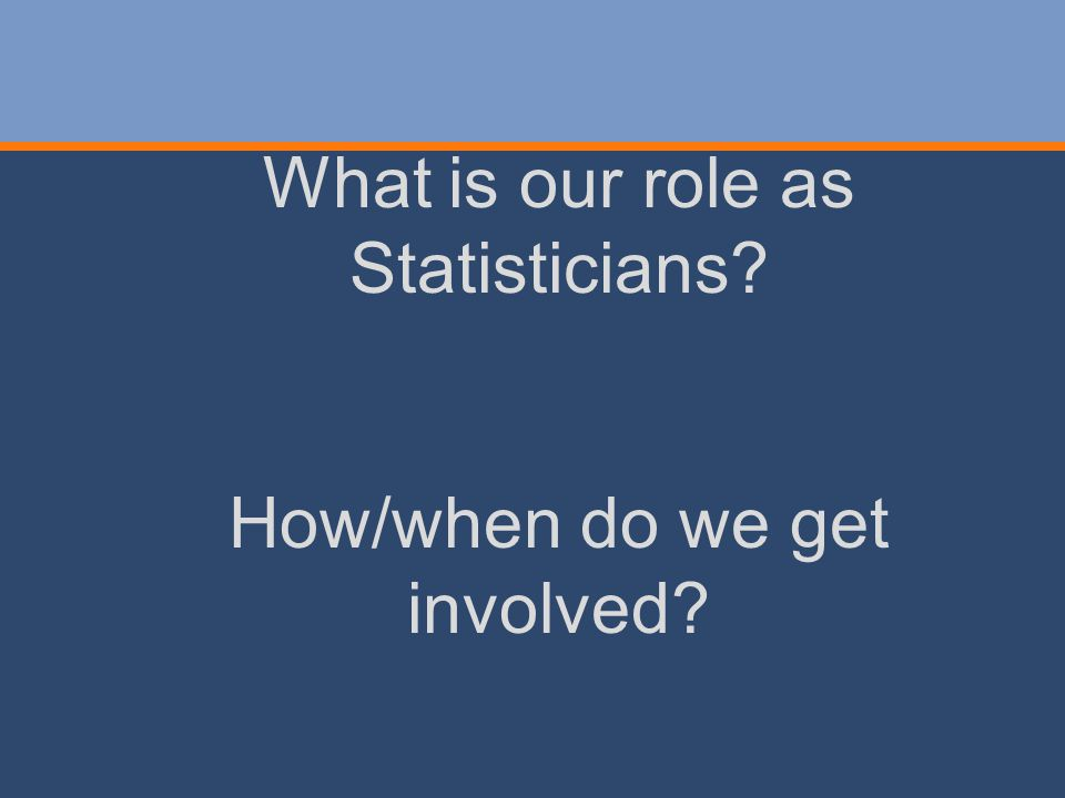 What is our role as Statisticians? How/when do we get involved?