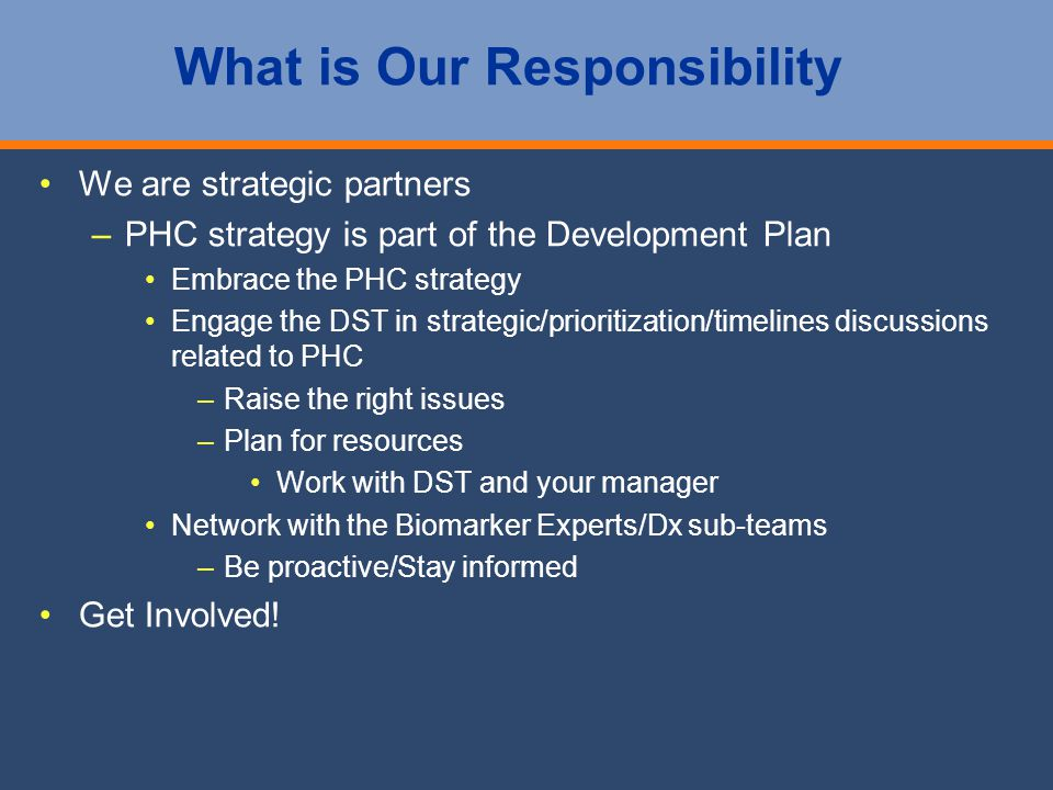 What is Our Responsibility We are strategic partners – –PHC strategy is part of the Development Plan Embrace the PHC strategy Engage the DST in strategic/prioritization/timelines discussions related to PHC – –Raise the right issues – –Plan for resources Work with DST and your manager Network with the Biomarker Experts/Dx sub-teams – –Be proactive/Stay informed Get Involved!