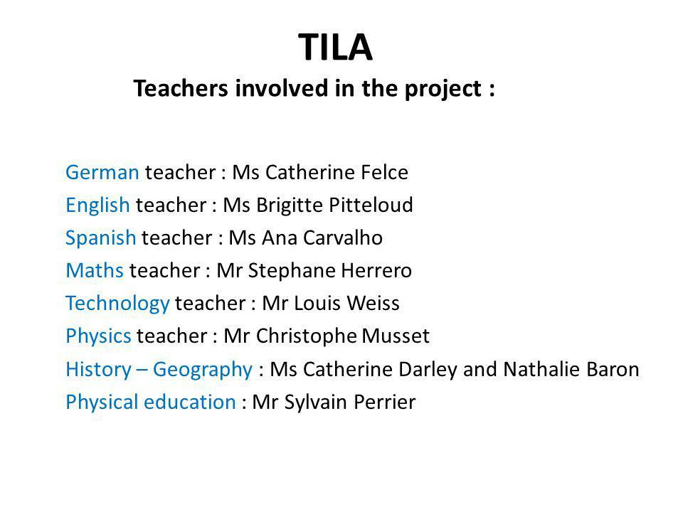 TILA German teacher : Ms Catherine Felce English teacher : Ms Brigitte Pitteloud Spanish teacher : Ms Ana Carvalho Maths teacher : Mr Stephane Herrero