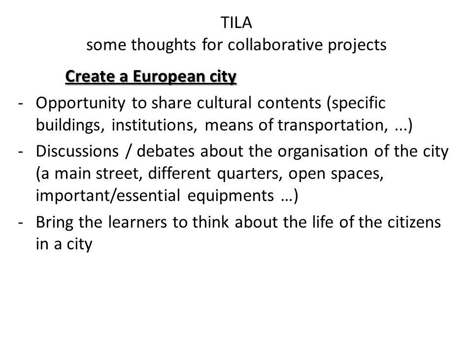 TILA some thoughts for collaborative projects Create a European city -Opportunity to share cultural contents (specific buildings, institutions, means