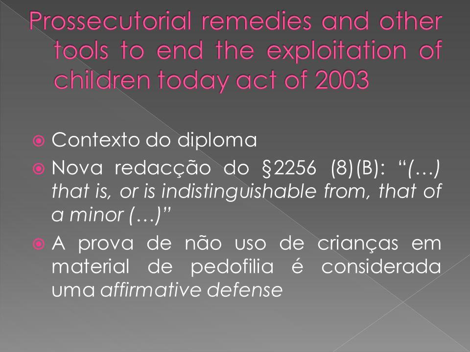 Contexto do diploma Nova redacção do §2256 (8)(B): (…) that is, or is indistinguishable from, that of a minor (…) A prova de não uso de crianças em material de pedofilia é considerada uma affirmative defense