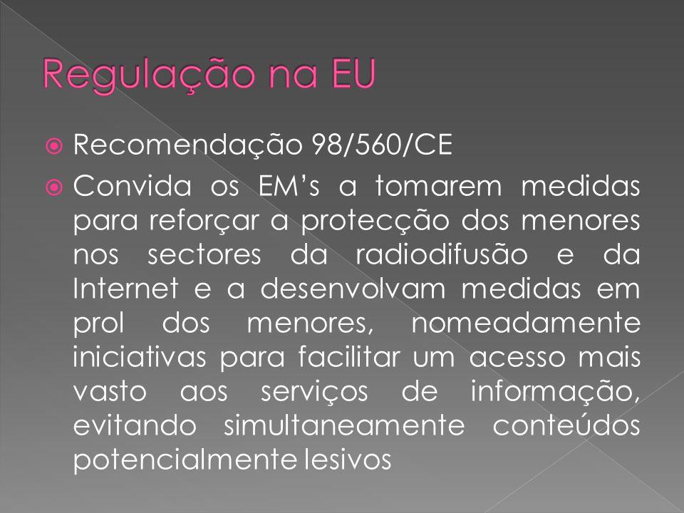 Recomendação 98/560/CE Convida os EMs a tomarem medidas para reforçar a protecção dos menores nos sectores da radiodifusão e da Internet e a desenvolvam medidas em prol dos menores, nomeadamente iniciativas para facilitar um acesso mais vasto aos serviços de informação, evitando simultaneamente conteúdos potencialmente lesivos