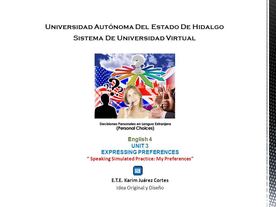 Universidad Autónoma Del Estado De Hidalgo Sistema De Universidad Virtual English 4 UNIT 3 EXPRESSING PREFERENCES Speaking Simulated Practice: My Preferences E.T.E.