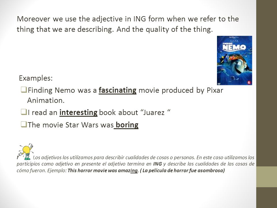 Moreover we use the adjective in ING form when we refer to the thing that we are describing. And the quality of the thing. Examples: Finding Nemo was