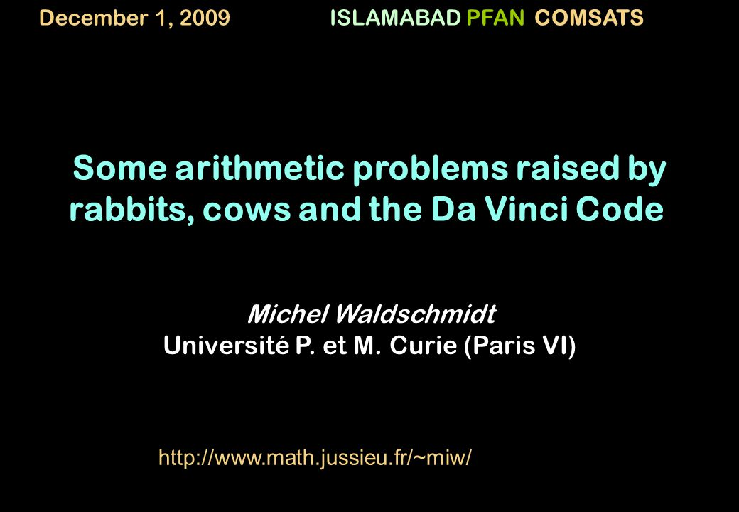 ISLAMABADPFANCOMSATS Some arithmetic problems raised by rabbits, cows and the Da Vinci Code Michel Waldschmidt Université P.