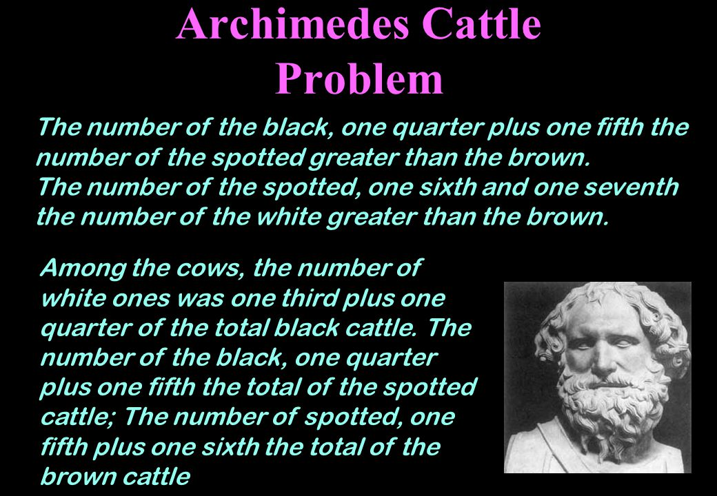 Archimedes Cattle Problem The number of the black, one quarter plus one fifth the number of the spotted greater than the brown.