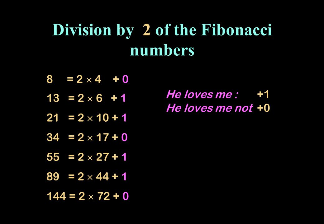 Division by 2 of the Fibonacci numbers 8 = 2 4 + 0 13 = 2 6 + 1 21 = 2 10 + 1 34 = 2 17 + 0 55 = 2 27 + 1 89 = 2 44 + 1 144 = 2 72 + 0 He loves me : +1 He loves me not +0
