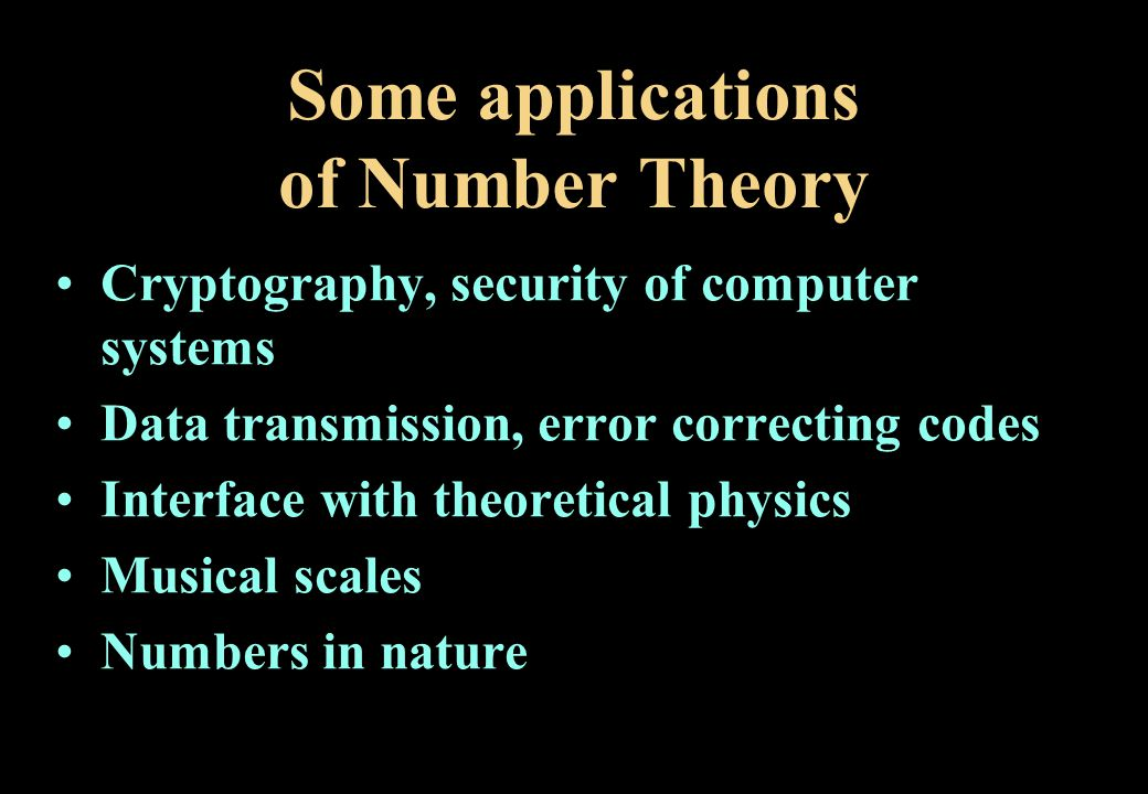 Some applications of Number Theory Cryptography, security of computer systems Data transmission, error correcting codes Interface with theoretical physics Musical scales Numbers in nature