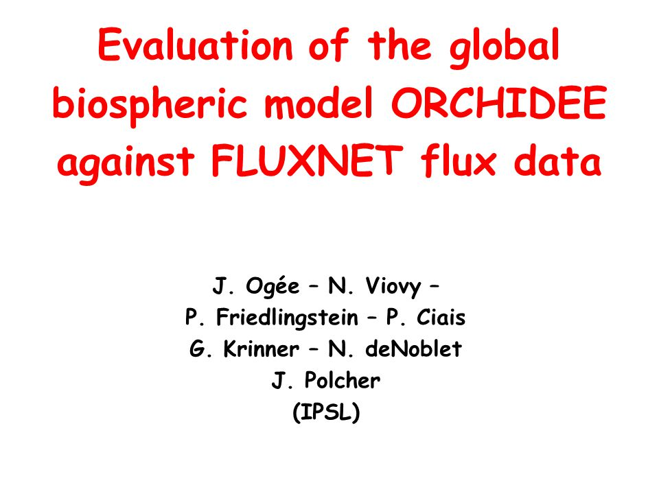 J. Ogée – N. Viovy – P. Friedlingstein – P. Ciais G. Krinner – N. deNoblet J. Polcher (IPSL) Evaluation of the global biospheric model ORCHIDEE agains