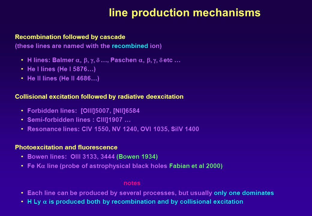 line production mechanisms Recombination followed by cascade (these lines are named with the recombined ion) H lines: Balmer …, Paschen etc … He I lines (He I 5876…) He II lines (He II 4686…) Collisional excitation followed by radiative deexcitation Forbidden lines: [OIII]5007, [NII]6584 Semi-forbidden lines : CIII]1907 … Resonance lines: CIV 1550, NV 1240, OVI 1035, SiIV 1400 Photoexcitation and fluorescence Bowen lines: OIII 3133, 3444 (Bowen 1934) Fe K line (probe of astrophysical black holes Fabian et al 2000) notes Each line can be produced by several processes, but usually only one dominates H Ly is produced both by recombination and by collisional excitation