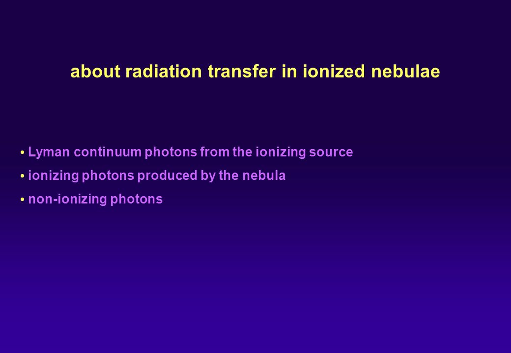 about radiation transfer in ionized nebulae Lyman continuum photons from the ionizing source ionizing photons produced by the nebula non-ionizing photons