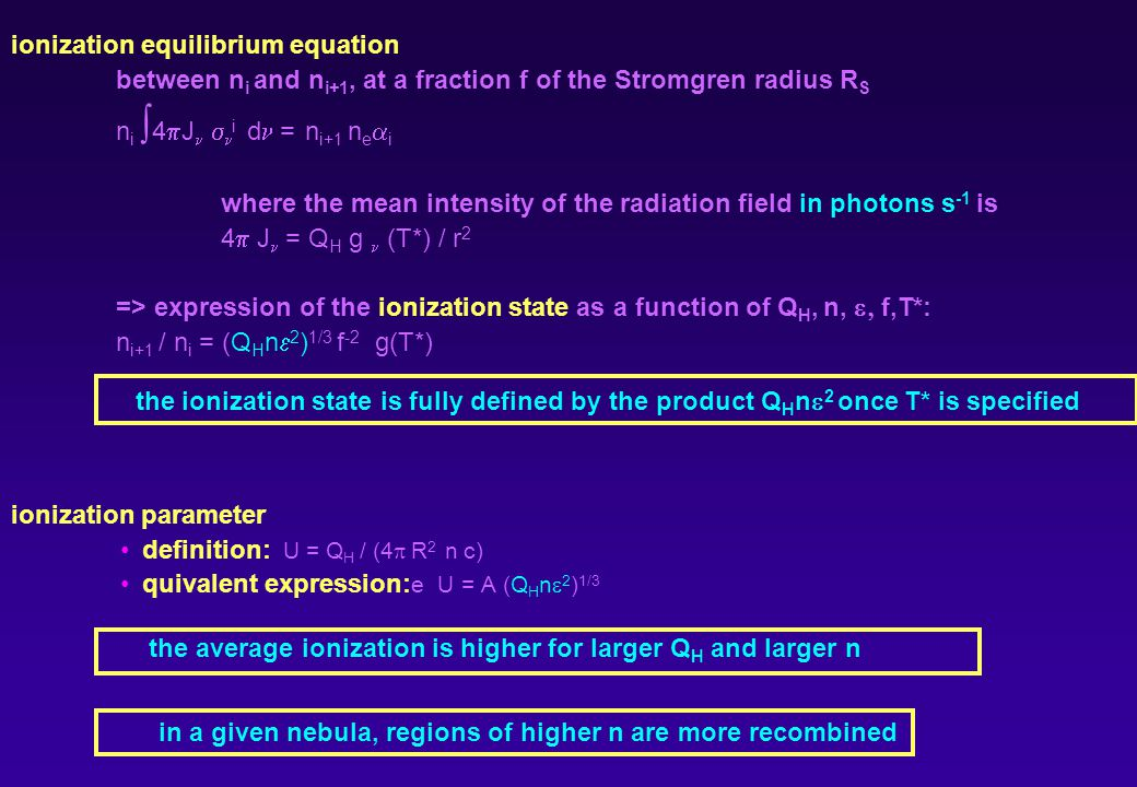 ionization equilibrium equation between n i and n i+1, at a fraction f of the Stromgren radius R S n i 4 J i d = n i+1 n e i where the mean intensity of the radiation field in photons s -1 is 4 J = Q H g (T*) / r 2 => expression of the ionization state as a function of Q H, n, f,T*: n i+1 / n i = (Q H n 2 ) 1/3 f -2 g(T*) ionization parameter definition: U = Q H / (4 R 2 n c) quivalent expression: e U = A (Q H n 2 ) 1/3 the ionization state is fully defined by the product Q H n 2 once T* is specified the average ionization is higher for larger Q H and larger n in a given nebula, regions of higher n are more recombined