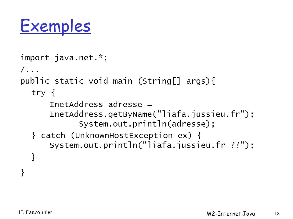 Exemples import java.net.*; /... public static void main (String[] args){ try { InetAddress adresse = InetAddress.getByName(