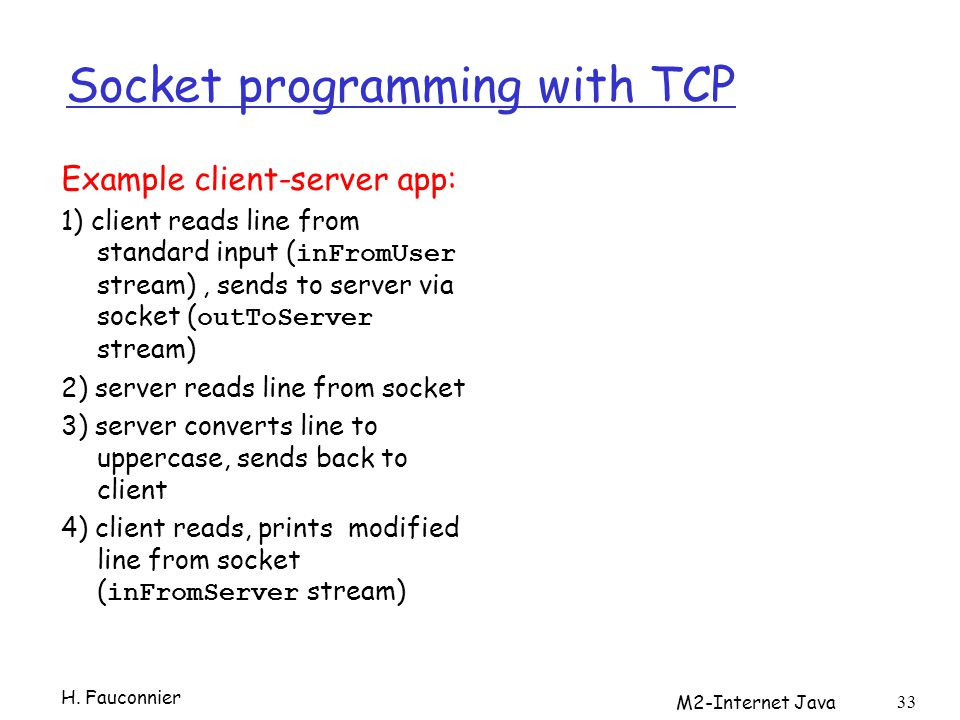 M2-Internet Java 33 Socket programming with TCP Example client-server app: 1) client reads line from standard input ( inFromUser stream), sends to ser