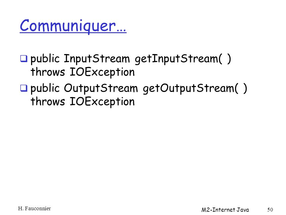 Communiquer… public InputStream getInputStream( ) throws IOException public OutputStream getOutputStream( ) throws IOException H. Fauconnier M2-Intern