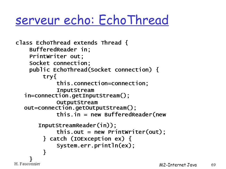 serveur echo: EchoThread class EchoThread extends Thread { BufferedReader in; PrintWriter out; Socket connection; public EchoThread(Socket connection)