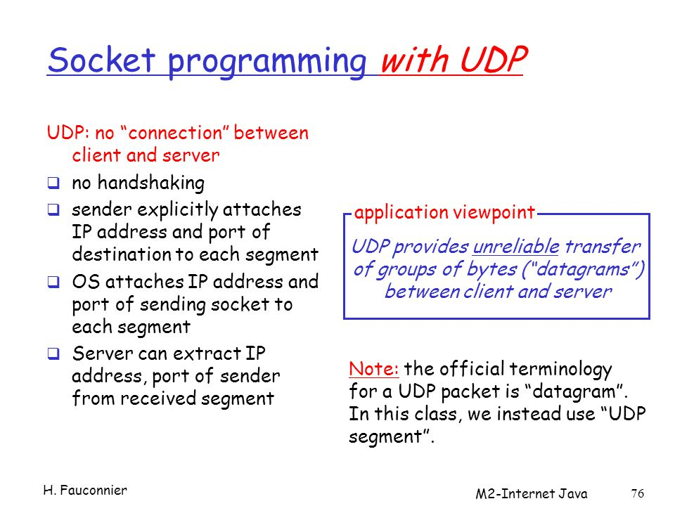 M2-Internet Java 76 Socket programming with UDP UDP: no connection between client and server no handshaking sender explicitly attaches IP address and