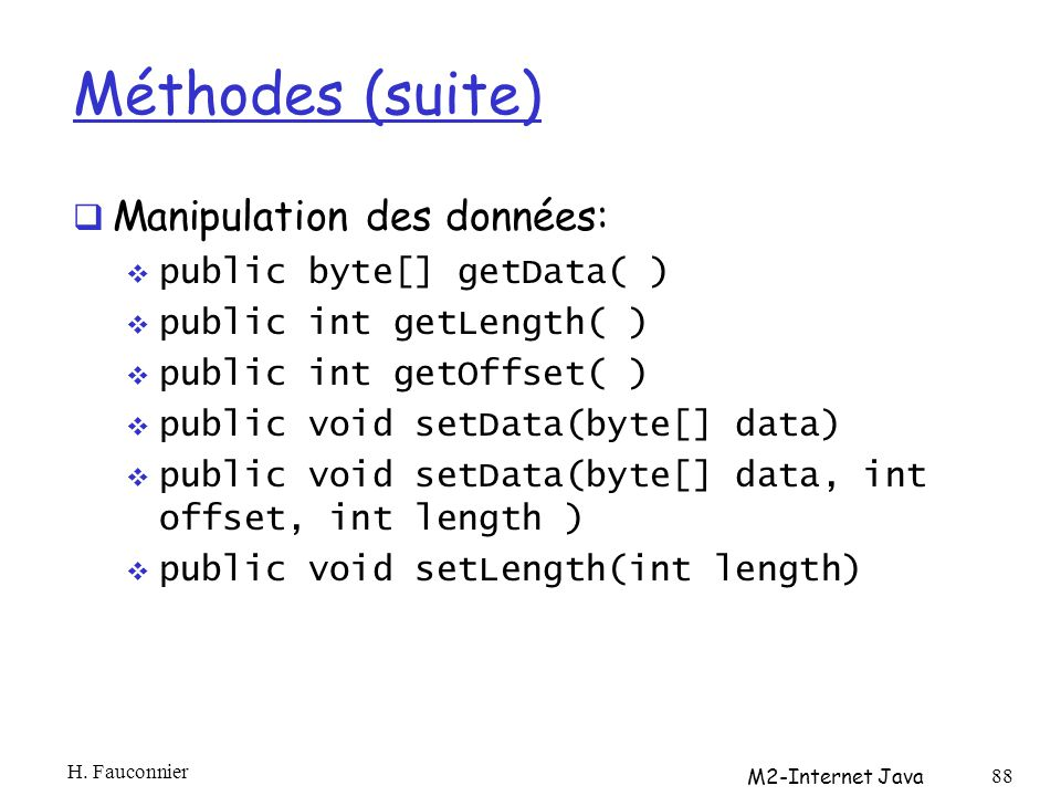 Méthodes (suite) Manipulation des données: public byte[] getData( ) public int getLength( ) public int getOffset( ) public void setData(byte[] data) p