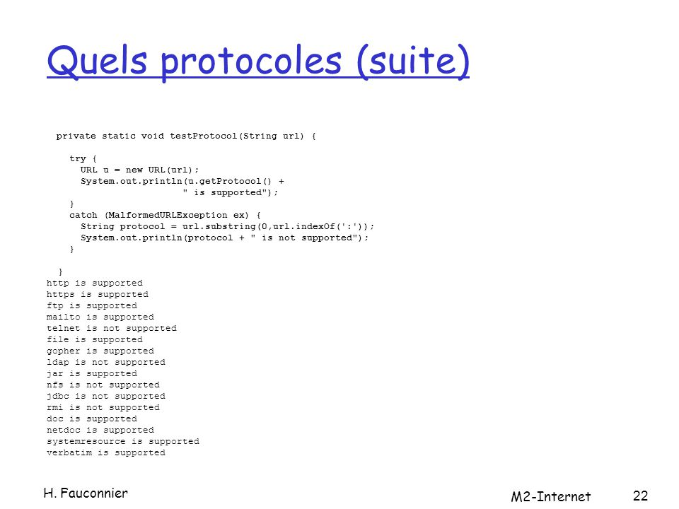 Quels protocoles (suite) private static void testProtocol(String url) { try { URL u = new URL(url); System.out.println(u.getProtocol() + is supported ); } catch (MalformedURLException ex) { String protocol = url.substring(0,url.indexOf( : )); System.out.println(protocol + is not supported ); } } http is supported https is supported ftp is supported mailto is supported telnet is not supported file is supported gopher is supported ldap is not supported jar is supported nfs is not supported jdbc is not supported rmi is not supported doc is supported netdoc is supported systemresource is supported verbatim is supported 22 H.