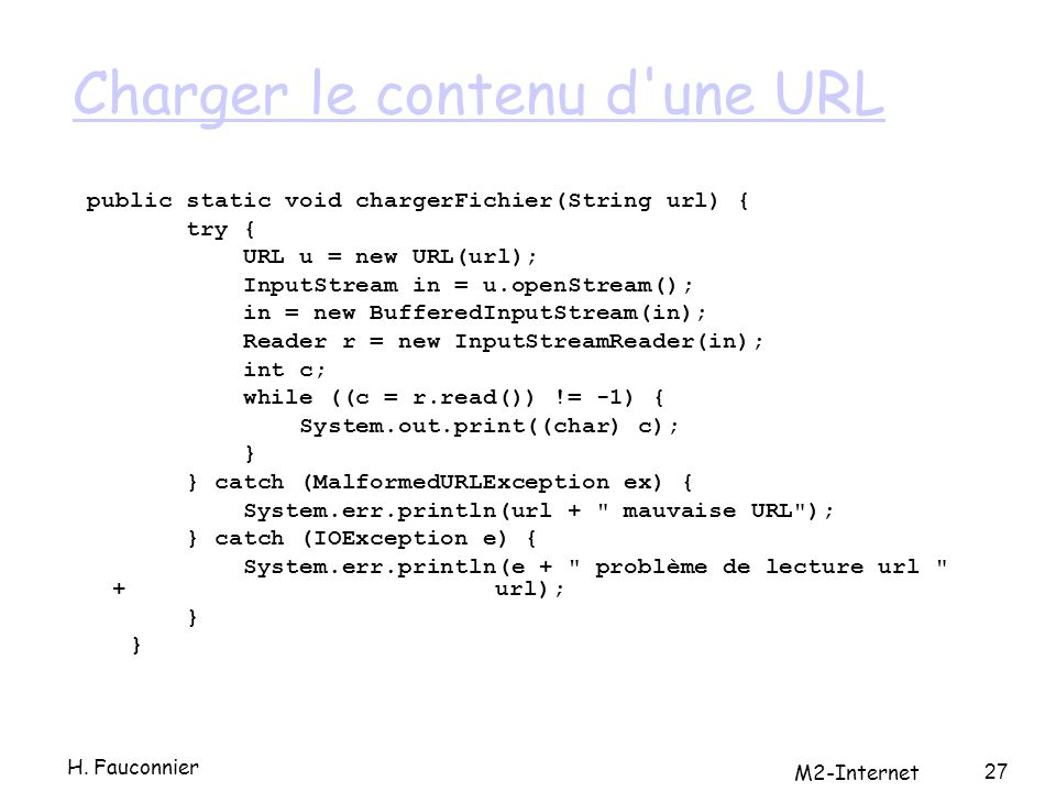 Charger le contenu d une URL public static void chargerFichier(String url) { try { URL u = new URL(url); InputStream in = u.openStream(); in = new BufferedInputStream(in); Reader r = new InputStreamReader(in); int c; while ((c = r.read()) != -1) { System.out.print((char) c); } } catch (MalformedURLException ex) { System.err.println(url + mauvaise URL ); } catch (IOException e) { System.err.println(e + problème de lecture url + url); } 27 H.