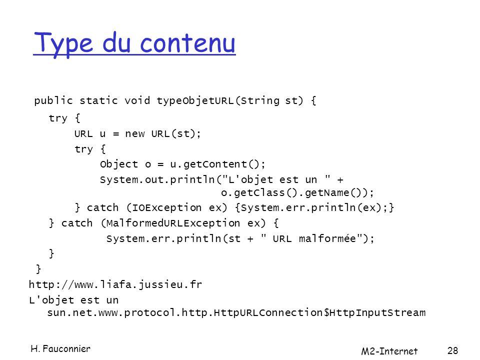 Type du contenu public static void typeObjetURL(String st) { try { URL u = new URL(st); try { Object o = u.getContent(); System.out.println( L objet est un + o.getClass().getName()); } catch (IOException ex) {System.err.println(ex);} } catch (MalformedURLException ex) { System.err.println(st + URL malformée ); } http://www.liafa.jussieu.fr L objet est un sun.net.www.protocol.http.HttpURLConnection$HttpInputStream 28 H.