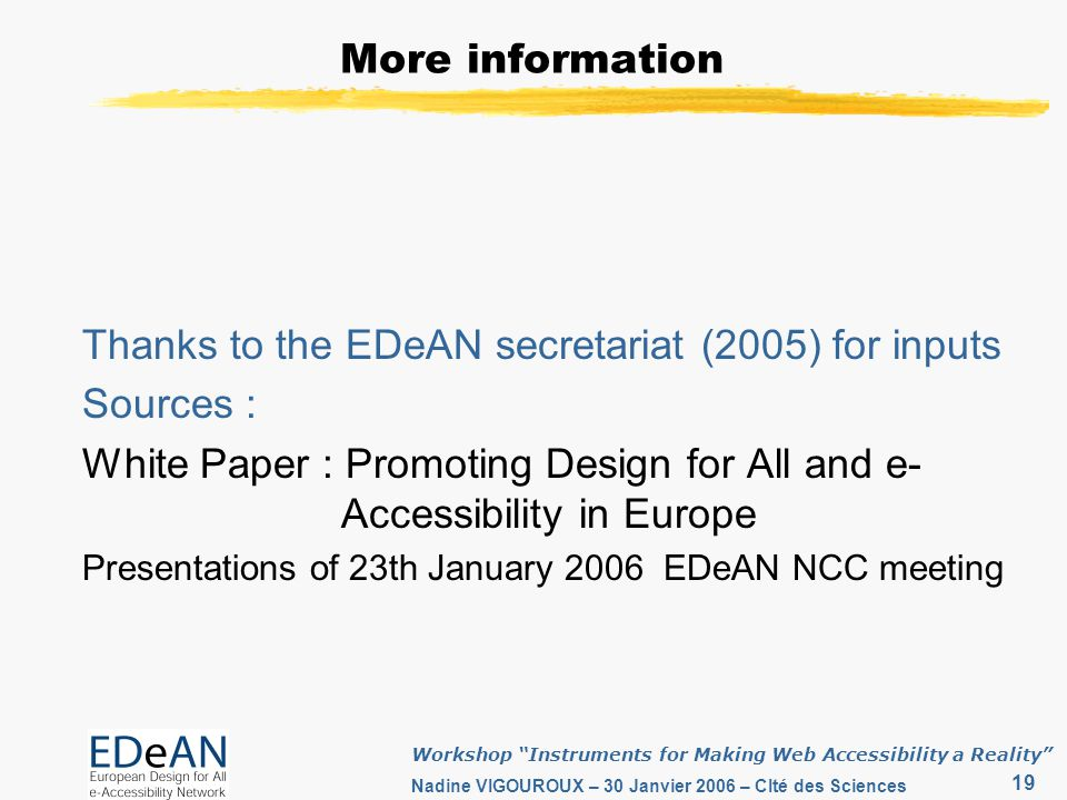 19 Workshop Instruments for Making Web Accessibility a Reality Nadine VIGOUROUX – 30 Janvier 2006 – CIté des Sciences More information Thanks to the EDeAN secretariat (2005) for inputs Sources : White Paper : Promoting Design for All and e- Accessibility in Europe Presentations of 23th January 2006 EDeAN NCC meeting