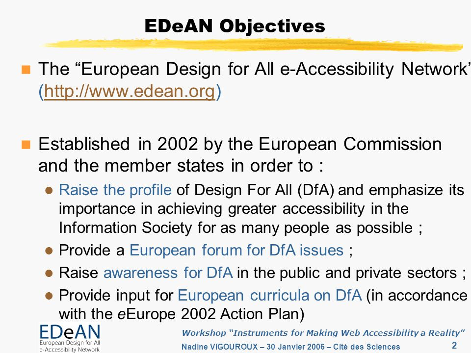 2 Workshop Instruments for Making Web Accessibility a Reality Nadine VIGOUROUX – 30 Janvier 2006 – CIté des Sciences EDeAN Objectives The European Design for All e-Accessibility Network (http://www.edean.org)http://www.edean.org Established in 2002 by the European Commission and the member states in order to : Raise the profile of Design For All (DfA) and emphasize its importance in achieving greater accessibility in the Information Society for as many people as possible ; Provide a European forum for DfA issues ; Raise awareness for DfA in the public and private sectors ; Provide input for European curricula on DfA (in accordance with the eEurope 2002 Action Plan)
