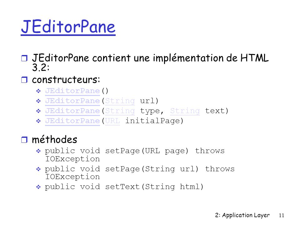2: Application Layer11 JEditorPane r JEditorPane contient une implémentation de HTML 3.2: r constructeurs: JEditorPane() JEditorPane JEditorPane(String url) JEditorPaneString JEditorPane(String type, String text) JEditorPaneString JEditorPane(URL initialPage) JEditorPaneURL méthodes public void setPage(URL page) throws IOException public void setPage(String url) throws IOException public void setText(String html)