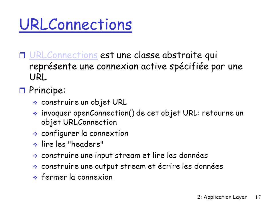 2: Application Layer17 URLConnections r URLConnections est une classe abstraite qui représente une connexion active spécifiée par une URL URLConnections r Principe: construire un objet URL invoquer openConnection() de cet objet URL: retourne un objet URLConnection configurer la connextion lire les headers construire une input stream et lire les données construire une output stream et écrire les données fermer la connexion