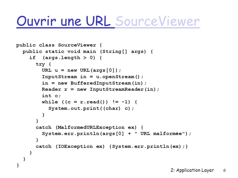 2: Application Layer6 Ouvrir une URL SourceViewerSourceViewer public class SourceViewer { public static void main (String[] args) { if (args.length > 0) { try { URL u = new URL(args[0]); InputStream in = u.openStream(); in = new BufferedInputStream(in); Reader r = new InputStreamReader(in); int c; while ((c = r.read()) != -1) { System.out.print((char) c); } catch (MalformedURLException ex) { System.err.println(args[0] + URL malformée ); } catch (IOException ex) {System.err.println(ex);} }