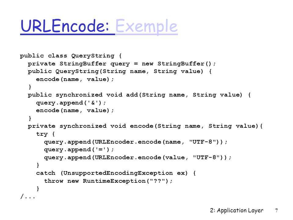 2: Application Layer7 URLEncode: ExempleExemple public class QueryString { private StringBuffer query = new StringBuffer(); public QueryString(String name, String value) { encode(name, value); } public synchronized void add(String name, String value) { query.append( & ); encode(name, value); } private synchronized void encode(String name, String value){ try { query.append(URLEncoder.encode(name, UTF-8 )); query.append( = ); query.append(URLEncoder.encode(value, UTF-8 )); } catch (UnsupportedEncodingException ex) { throw new RuntimeException( ); } /...