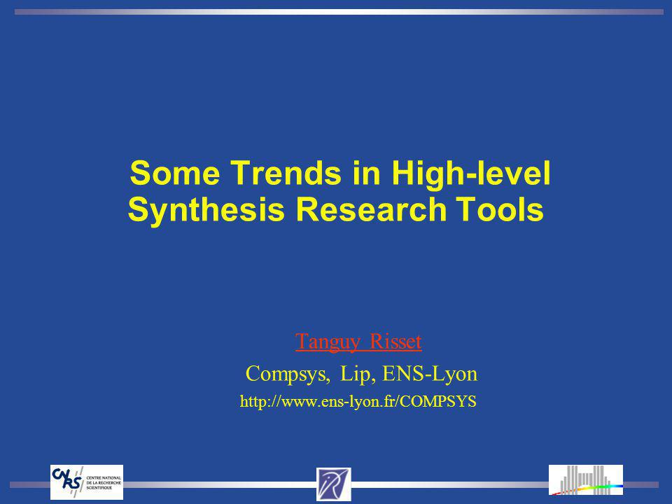 Some Trends in High-level Synthesis Research Tools Tanguy Risset Compsys, Lip, ENS-Lyon http://www.ens-lyon.fr/COMPSYS