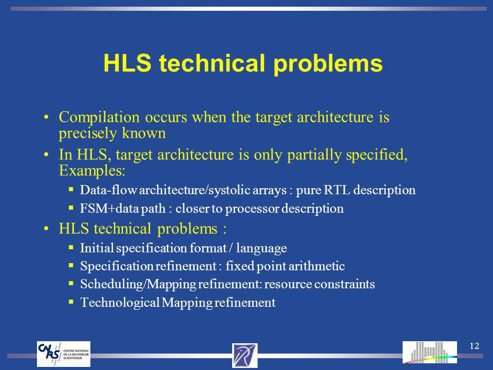 12 HLS technical problems Compilation occurs when the target architecture is precisely known In HLS, target architecture is only partially specified, Examples: Data-flow architecture/systolic arrays : pure RTL description FSM+data path : closer to processor description HLS technical problems : Initial specification format / language Specification refinement : fixed point arithmetic Scheduling/Mapping refinement: resource constraints Technological Mapping refinement