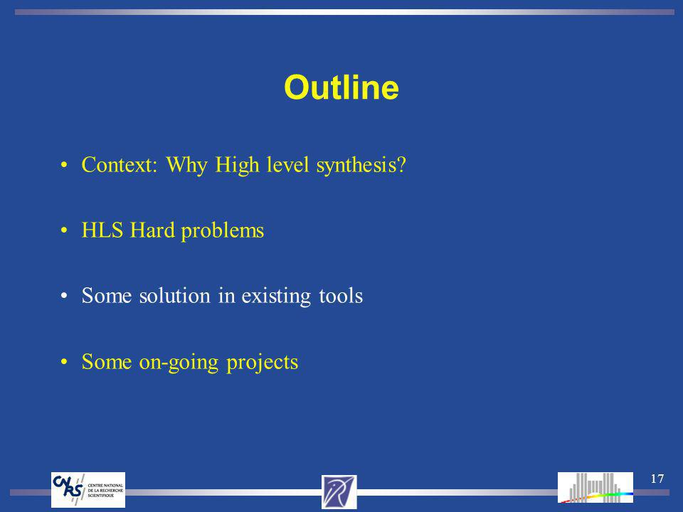17 Outline Context: Why High level synthesis? HLS Hard problems Some solution in existing tools Some on-going projects