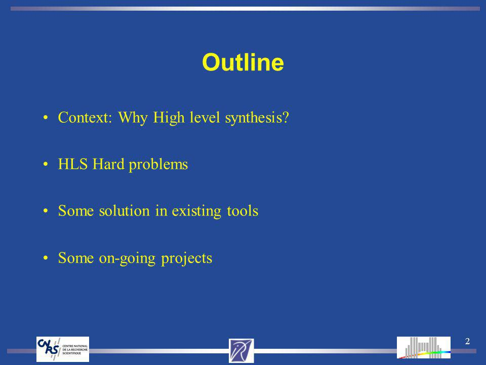 2 Outline Context: Why High level synthesis? HLS Hard problems Some solution in existing tools Some on-going projects