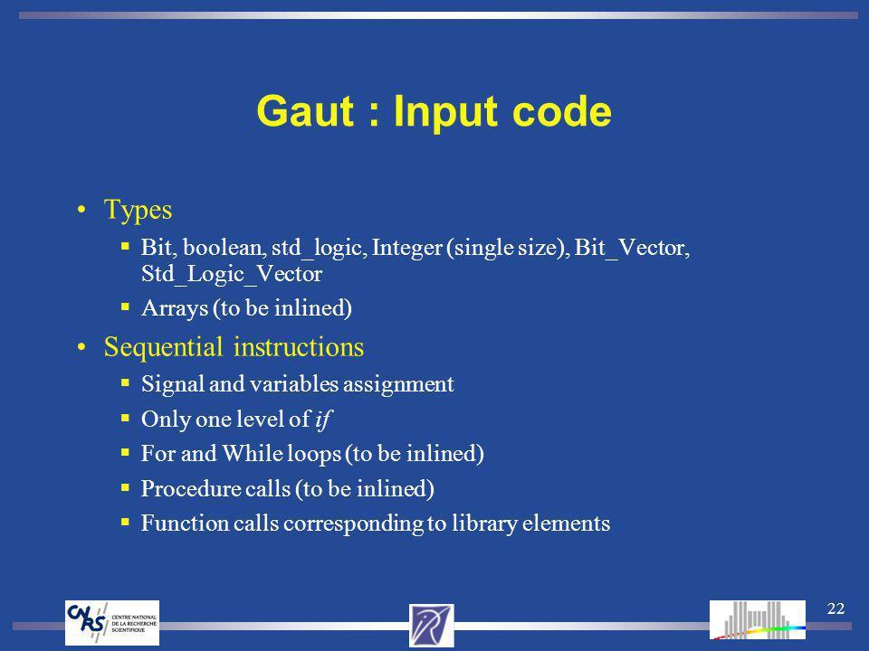 22 Gaut : Input code Types Bit, boolean, std_logic, Integer (single size), Bit_Vector, Std_Logic_Vector Arrays (to be inlined) Sequential instructions