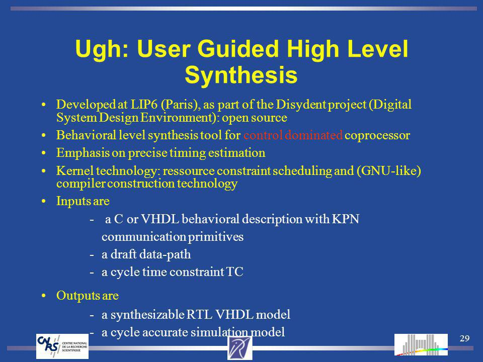 29 Ugh: User Guided High Level Synthesis Developed at LIP6 (Paris), as part of the Disydent project (Digital System Design Environment): open source Behavioral level synthesis tool for control dominated coprocessor Emphasis on precise timing estimation Kernel technology: ressource constraint scheduling and (GNU-like) compiler construction technology Inputs are - a C or VHDL behavioral description with KPN communication primitives -a draft data-path -a cycle time constraint TC Outputs are -a synthesizable RTL VHDL model -a cycle accurate simulation model