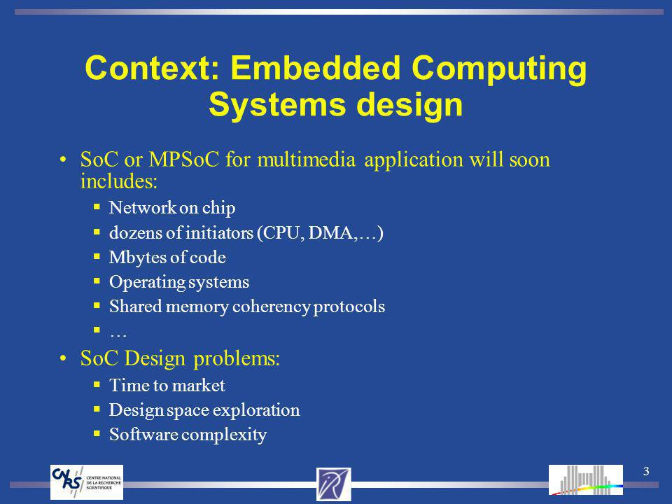 3 Context: Embedded Computing Systems design SoC or MPSoC for multimedia application will soon includes: Network on chip dozens of initiators (CPU, DMA,…) Mbytes of code Operating systems Shared memory coherency protocols … SoC Design problems: Time to market Design space exploration Software complexity