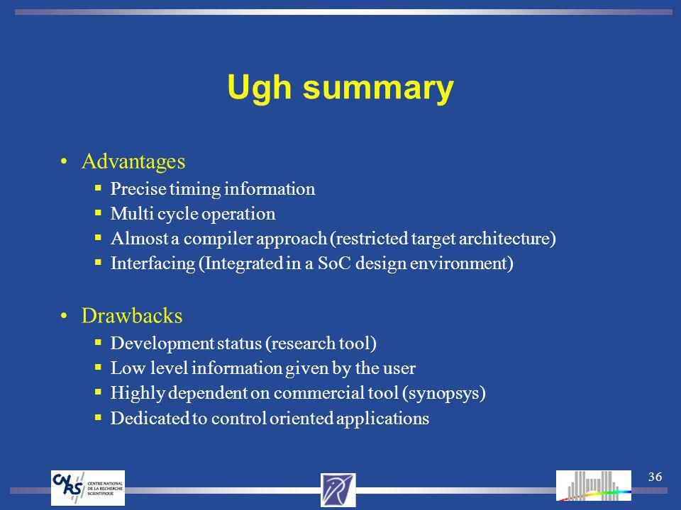 36 Ugh summary Advantages Precise timing information Multi cycle operation Almost a compiler approach (restricted target architecture) Interfacing (In