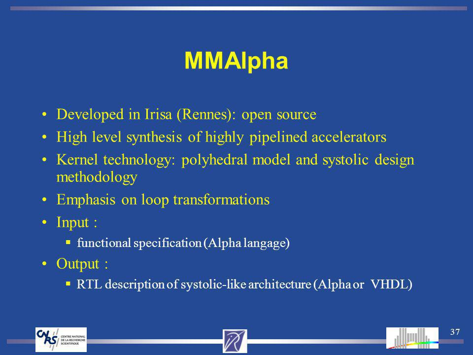 37 MMAlpha Developed in Irisa (Rennes): open source High level synthesis of highly pipelined accelerators Kernel technology: polyhedral model and syst