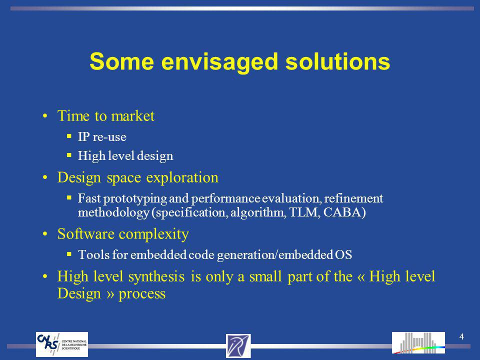 4 Some envisaged solutions Time to market IP re-use High level design Design space exploration Fast prototyping and performance evaluation, refinement methodology (specification, algorithm, TLM, CABA) Software complexity Tools for embedded code generation/embedded OS High level synthesis is only a small part of the « High level Design » process