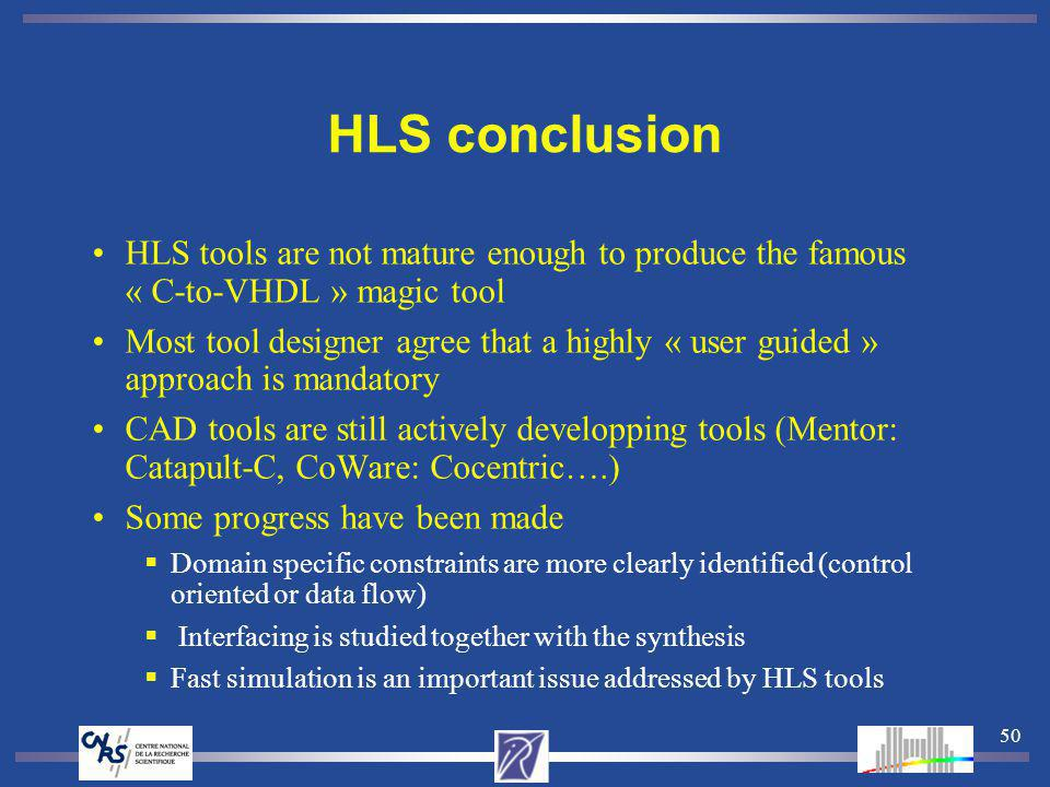 50 HLS conclusion HLS tools are not mature enough to produce the famous « C-to-VHDL » magic tool Most tool designer agree that a highly « user guided » approach is mandatory CAD tools are still actively developping tools (Mentor: Catapult-C, CoWare: Cocentric….) Some progress have been made Domain specific constraints are more clearly identified (control oriented or data flow) Interfacing is studied together with the synthesis Fast simulation is an important issue addressed by HLS tools